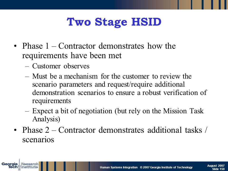 GTRI_B-150 Human Systems Integration © 2007 Georgia Institute of Technology August 2007 Slide 150 Two Stage HSID Phase 1 – Contractor demonstrates how