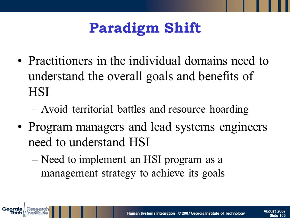 GTRI_B-165 Human Systems Integration © 2007 Georgia Institute of Technology August 2007 Slide 165 Paradigm Shift Practitioners in the individual domai