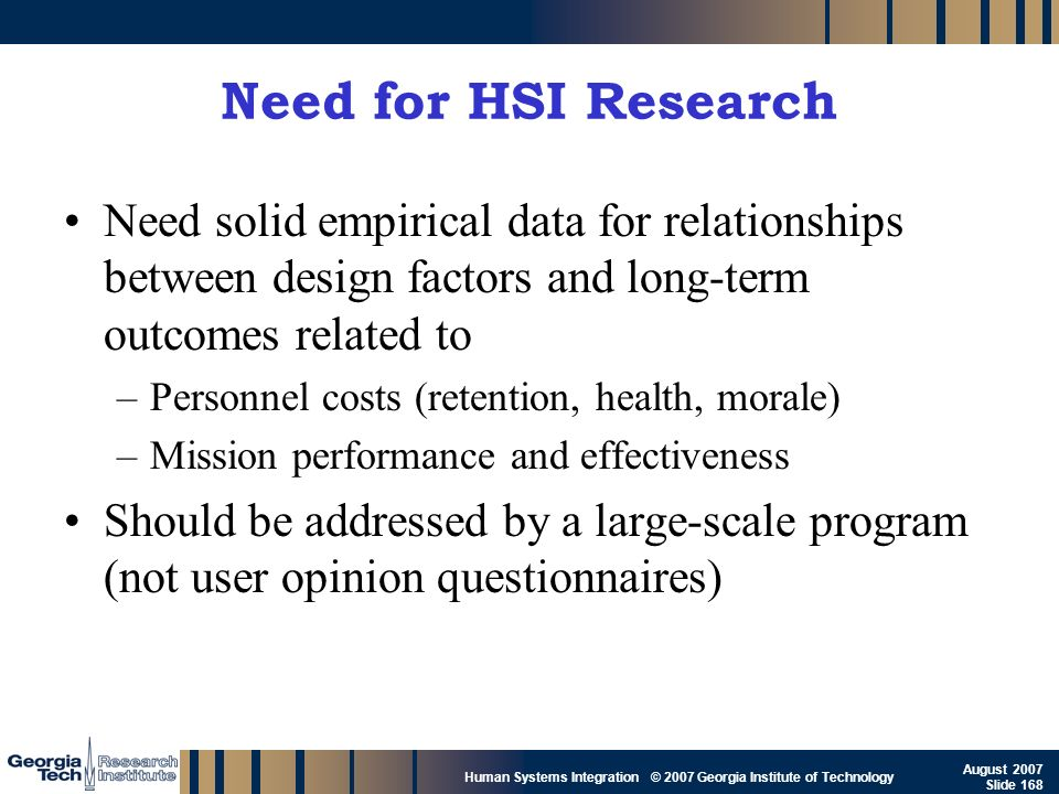 GTRI_B-168 Human Systems Integration © 2007 Georgia Institute of Technology August 2007 Slide 168 Need for HSI Research Need solid empirical data for