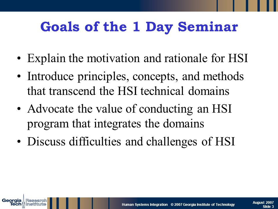 GTRI_B-3 Human Systems Integration © 2007 Georgia Institute of Technology August 2007 Slide 3 Goals of the 1 Day Seminar Explain the motivation and ra