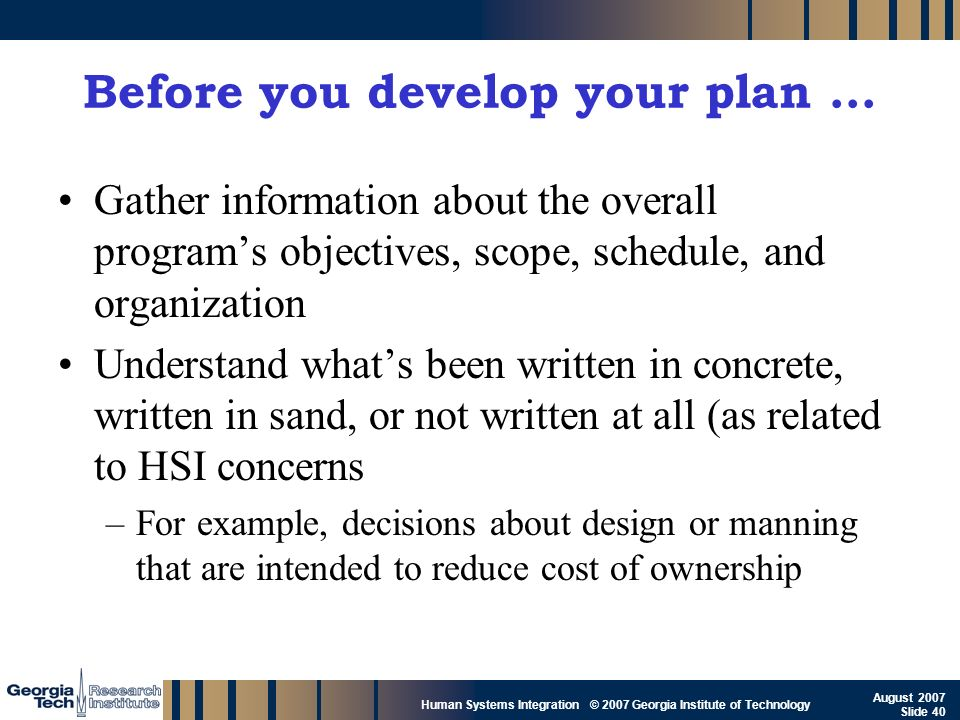 GTRI_B-40 Human Systems Integration © 2007 Georgia Institute of Technology August 2007 Slide 40 Before you develop your plan … Gather information abou
