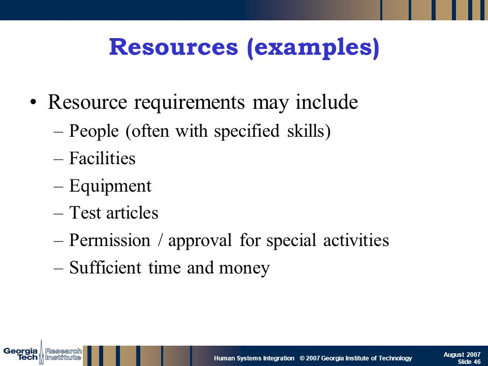 GTRI_B-46 Human Systems Integration © 2007 Georgia Institute of Technology August 2007 Slide 46 Resources (examples) Resource requirements may include