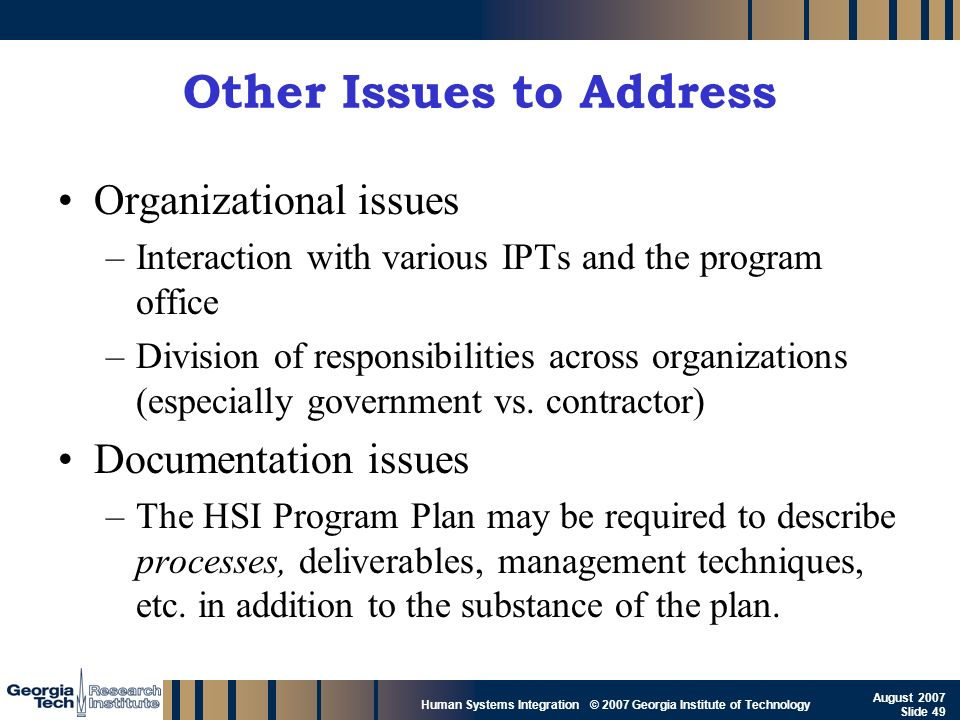 GTRI_B-49 Human Systems Integration © 2007 Georgia Institute of Technology August 2007 Slide 49 Other Issues to Address Organizational issues –Interac