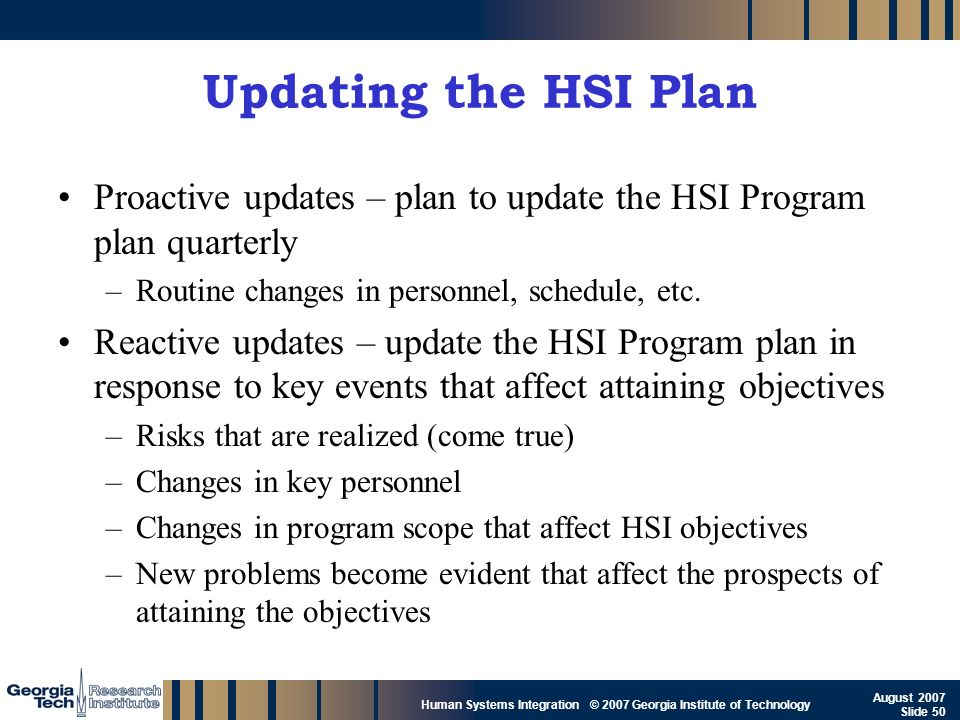 GTRI_B-50 Human Systems Integration © 2007 Georgia Institute of Technology August 2007 Slide 50 Updating the HSI Plan Proactive updates – plan to upda