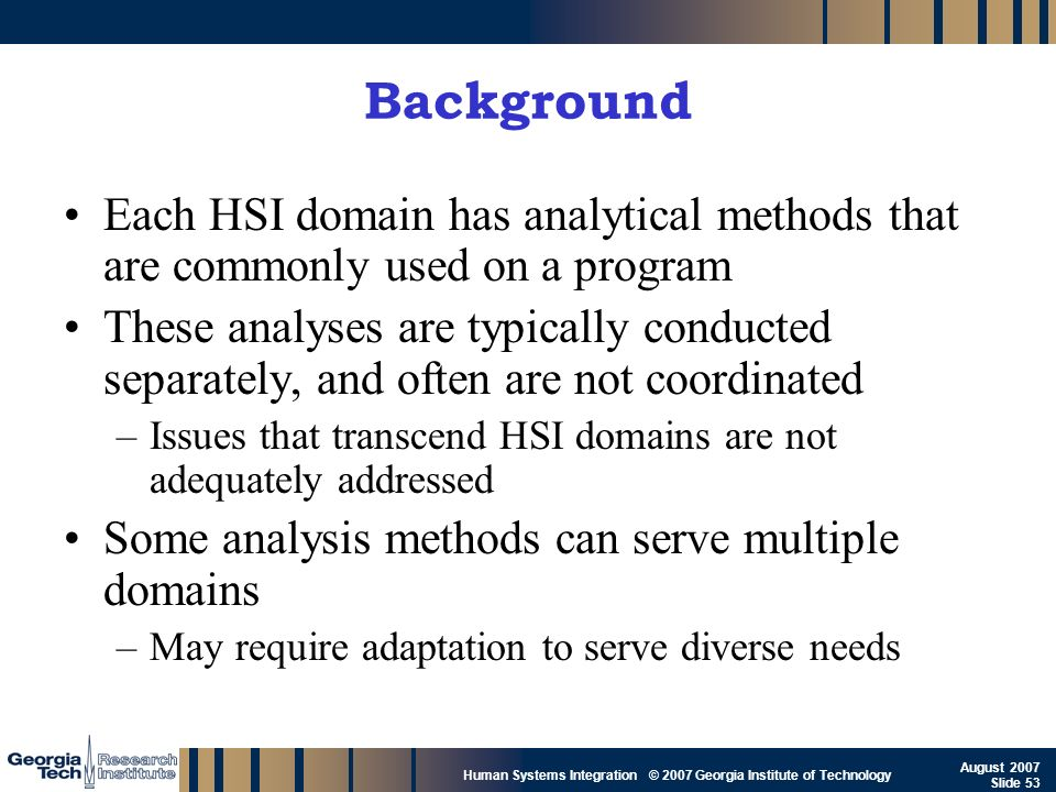 GTRI_B-53 Human Systems Integration © 2007 Georgia Institute of Technology August 2007 Slide 53 Background Each HSI domain has analytical methods that