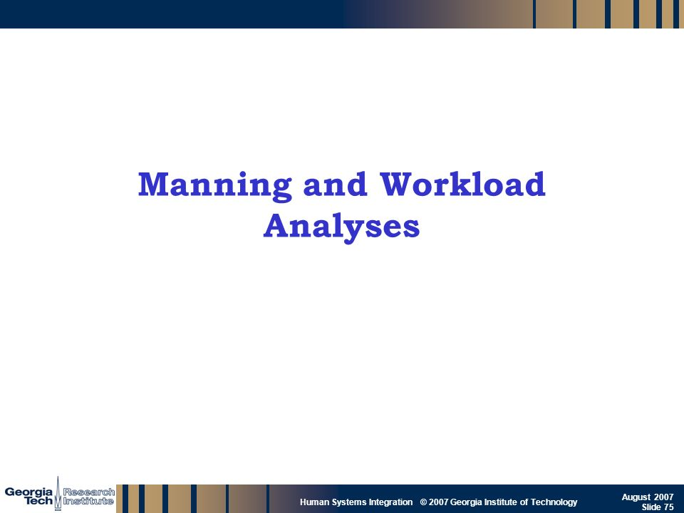 GTRI_B-75 Human Systems Integration © 2007 Georgia Institute of Technology August 2007 Slide 75 Manning and Workload Analyses
