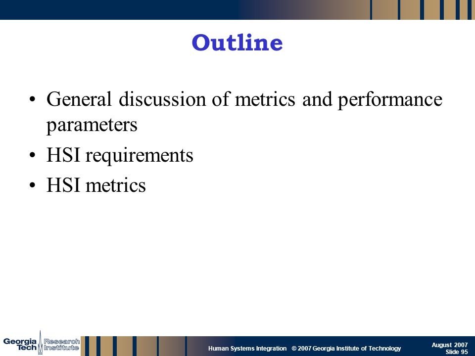 GTRI_B-95 Human Systems Integration © 2007 Georgia Institute of Technology August 2007 Slide 95 Outline General discussion of metrics and performance