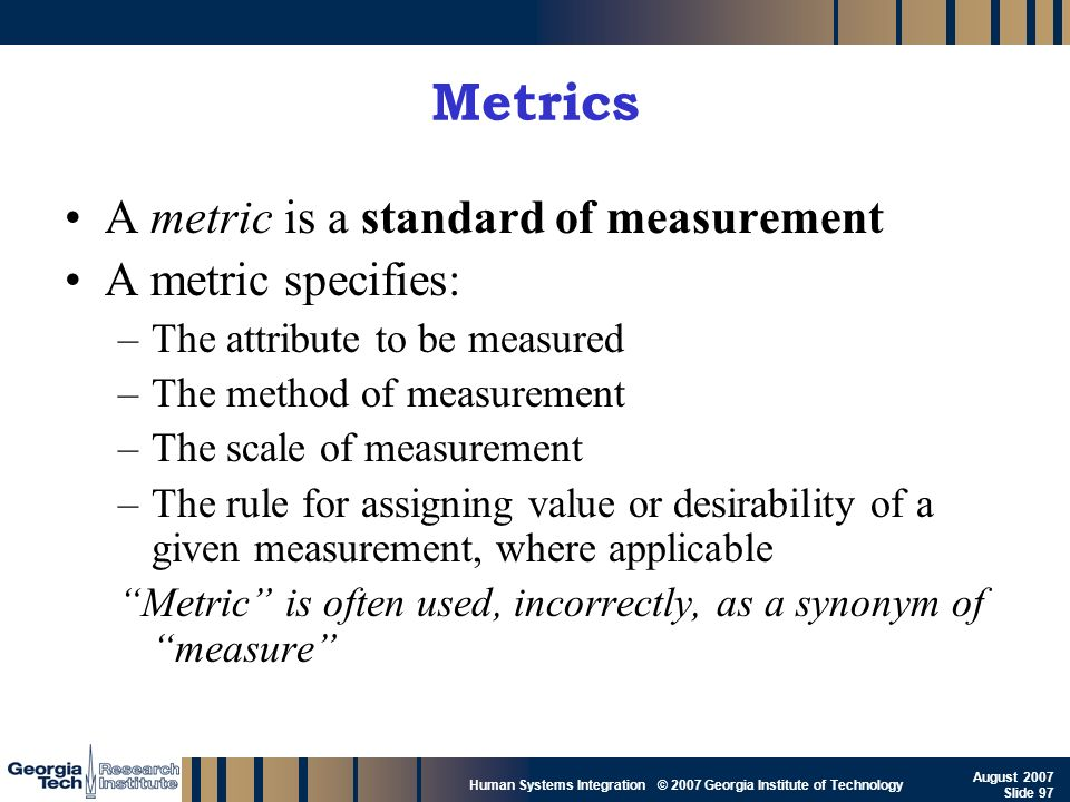 GTRI_B-97 Human Systems Integration © 2007 Georgia Institute of Technology August 2007 Slide 97 Metrics A metric is a standard of measurement A metric
