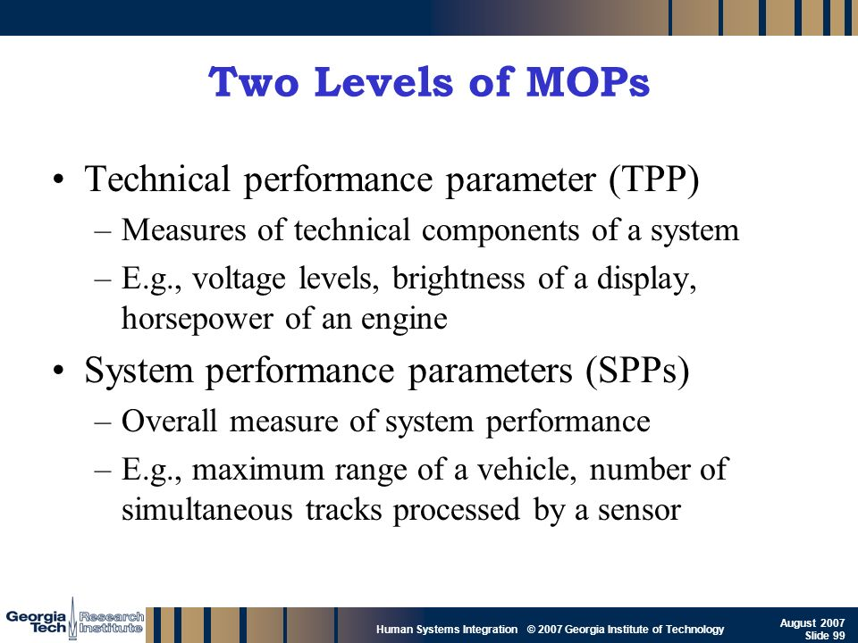 GTRI_B-99 Human Systems Integration © 2007 Georgia Institute of Technology August 2007 Slide 99 Two Levels of MOPs Technical performance parameter (TP
