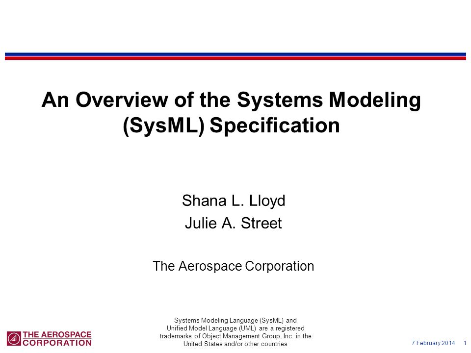 7 February 2014 1 An Overview of the Systems Modeling (SysML) Specification Shana L. Lloyd Julie A. Street The Aerospace Corporation Systems Modeling