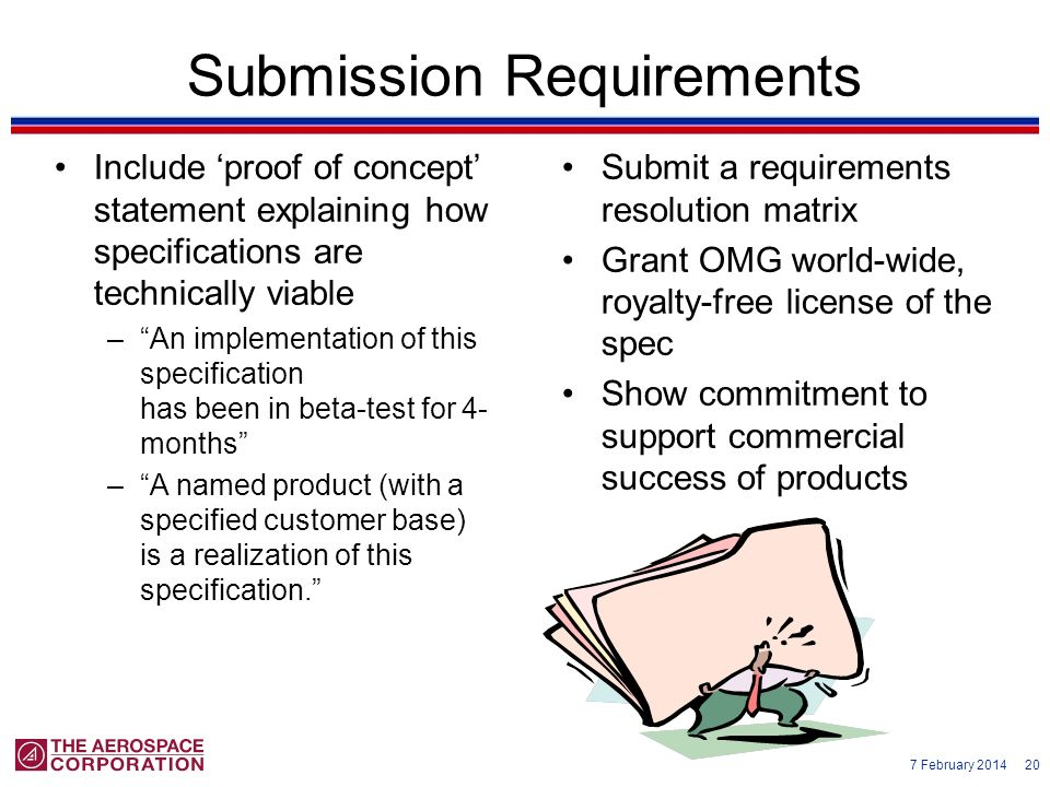 7 February 2014 20 Submission Requirements Submit a requirements resolution matrix Grant OMG world-wide, royalty-free license of the spec Show commitm