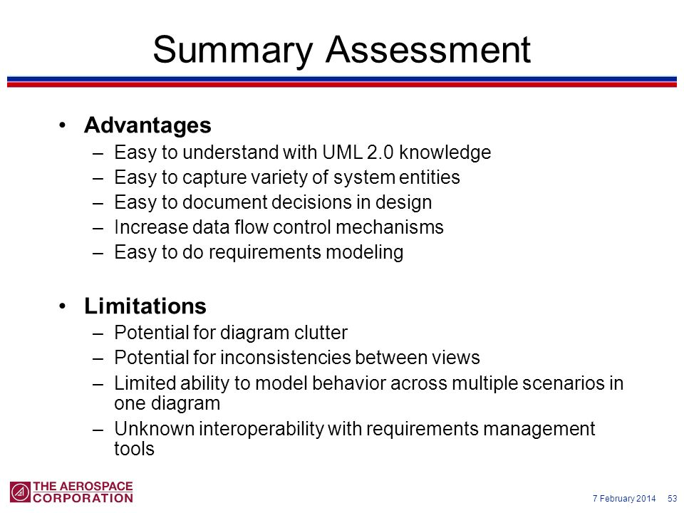 7 February 2014 53 Summary Assessment Advantages –Easy to understand with UML 2.0 knowledge –Easy to capture variety of system entities –Easy to docum