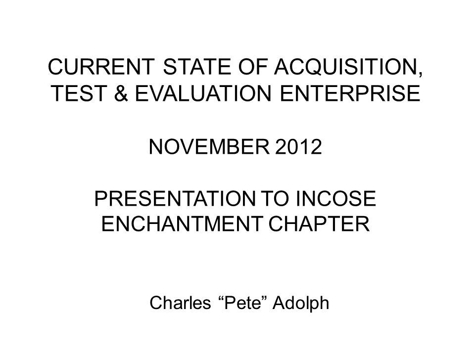 CURRENT STATE OF ACQUISITION, TEST & EVALUATION ENTERPRISE NOVEMBER 2012 PRESENTATION TO INCOSE ENCHANTMENT CHAPTER Charles Pete Adolph