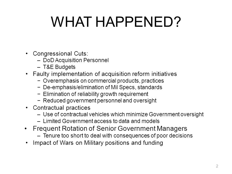 WHAT HAPPENED(Continued) Acquisition process lost discipline and stability Slogan-based processes Simulation-based Performance-based Capability-based Effects-based 3