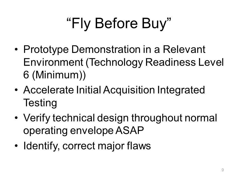 Fly Before Buy Prototype Demonstration in a Relevant Environment (Technology Readiness Level 6 (Minimum)) Accelerate Initial Acquisition Integrated Testing Verify technical design throughout normal operating envelope ASAP Identify, correct major flaws 9