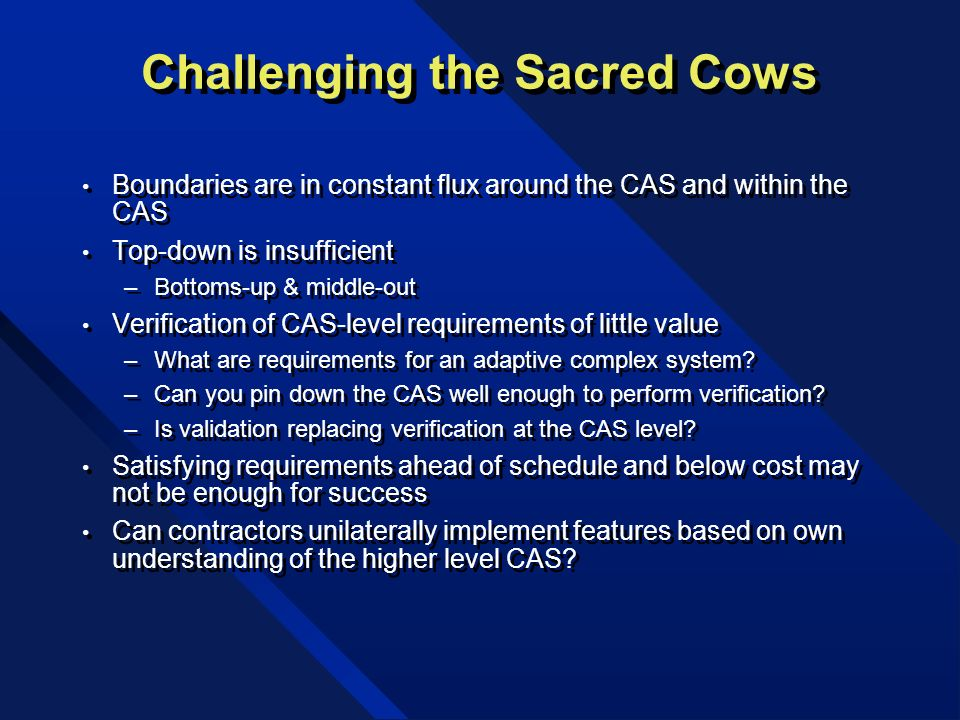 Challenging the Sacred Cows Boundaries are in constant flux around the CAS and within the CAS Top-down is insufficient –Bottoms-up & middle-out Verification of CAS-level requirements of little value –What are requirements for an adaptive complex system.