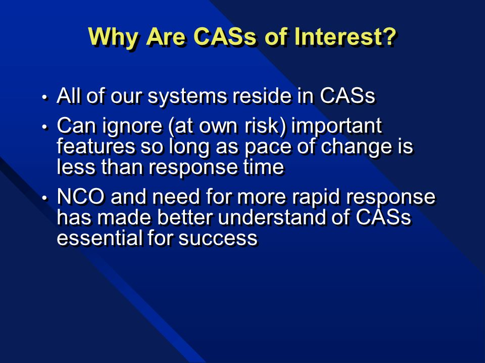 Why Are CASs of Interest? All of our systems reside in CASs Can ignore (at own risk) important features so long as pace of change is less than respons