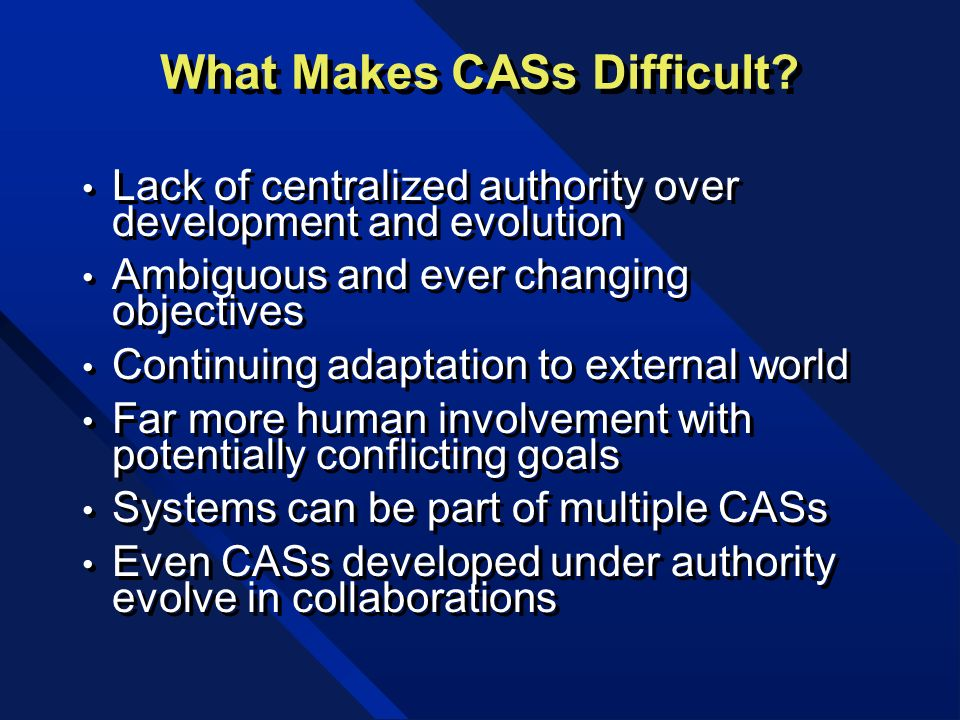 What Makes CASs Difficult? Lack of centralized authority over development and evolution Ambiguous and ever changing objectives Continuing adaptation t