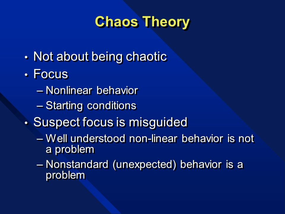 Chaos Theory Not about being chaotic Focus –Nonlinear behavior –Starting conditions Suspect focus is misguided –Well understood non-linear behavior is not a problem –Nonstandard (unexpected) behavior is a problem Not about being chaotic Focus –Nonlinear behavior –Starting conditions Suspect focus is misguided –Well understood non-linear behavior is not a problem –Nonstandard (unexpected) behavior is a problem