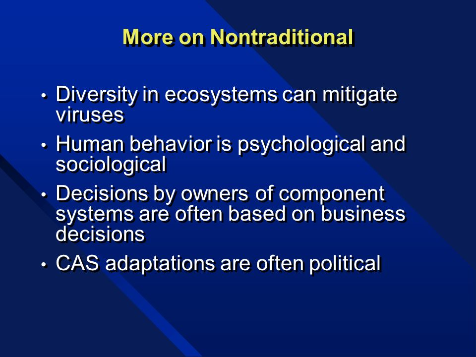 More on Nontraditional Diversity in ecosystems can mitigate viruses Human behavior is psychological and sociological Decisions by owners of component systems are often based on business decisions CAS adaptations are often political Diversity in ecosystems can mitigate viruses Human behavior is psychological and sociological Decisions by owners of component systems are often based on business decisions CAS adaptations are often political