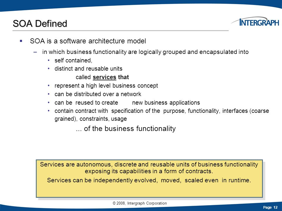 Page 12 © 2008, Intergraph Corporation SOA Defined SOA is a software architecture model –in which business functionality are logically grouped and enc