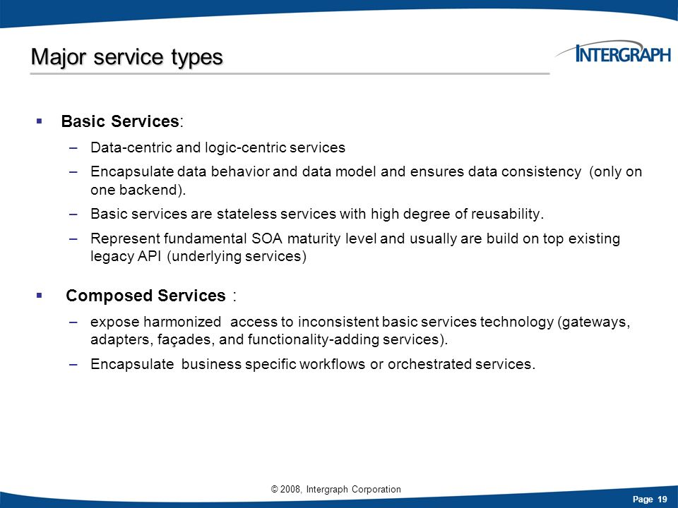 Page 19 © 2008, Intergraph Corporation Major service types Basic Services: –Data-centric and logic-centric services –Encapsulate data behavior and dat