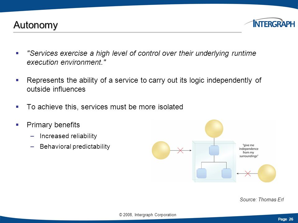 Page 26 © 2008, Intergraph Corporation Autonomy Services exercise a high level of control over their underlying runtime execution environment. Represents the ability of a service to carry out its logic independently of outside influences To achieve this, services must be more isolated Primary benefits –Increased reliability –Behavioral predictability Source: Thomas Erl
