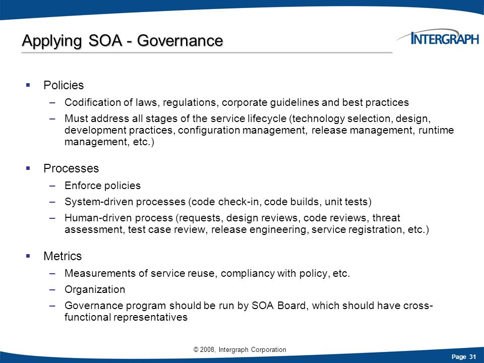 Page 31 © 2008, Intergraph Corporation Applying SOA - Governance Policies –Codification of laws, regulations, corporate guidelines and best practices