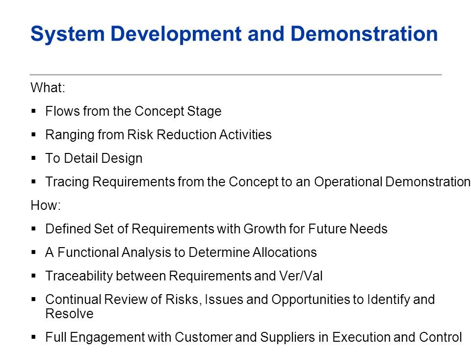 System Development and Demonstration What: Flows from the Concept Stage Ranging from Risk Reduction Activities To Detail Design Tracing Requirements from the Concept to an Operational Demonstration How: Defined Set of Requirements with Growth for Future Needs A Functional Analysis to Determine Allocations Traceability between Requirements and Ver/Val Continual Review of Risks, Issues and Opportunities to Identify and Resolve Full Engagement with Customer and Suppliers in Execution and Control