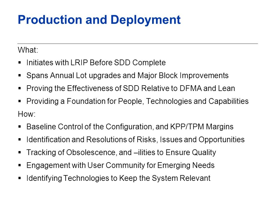 Production and Deployment What: Initiates with LRIP Before SDD Complete Spans Annual Lot upgrades and Major Block Improvements Proving the Effectiveness of SDD Relative to DFMA and Lean Providing a Foundation for People, Technologies and Capabilities How: Baseline Control of the Configuration, and KPP/TPM Margins Identification and Resolutions of Risks, Issues and Opportunities Tracking of Obsolescence, and –ilities to Ensure Quality Engagement with User Community for Emerging Needs Identifying Technologies to Keep the System Relevant