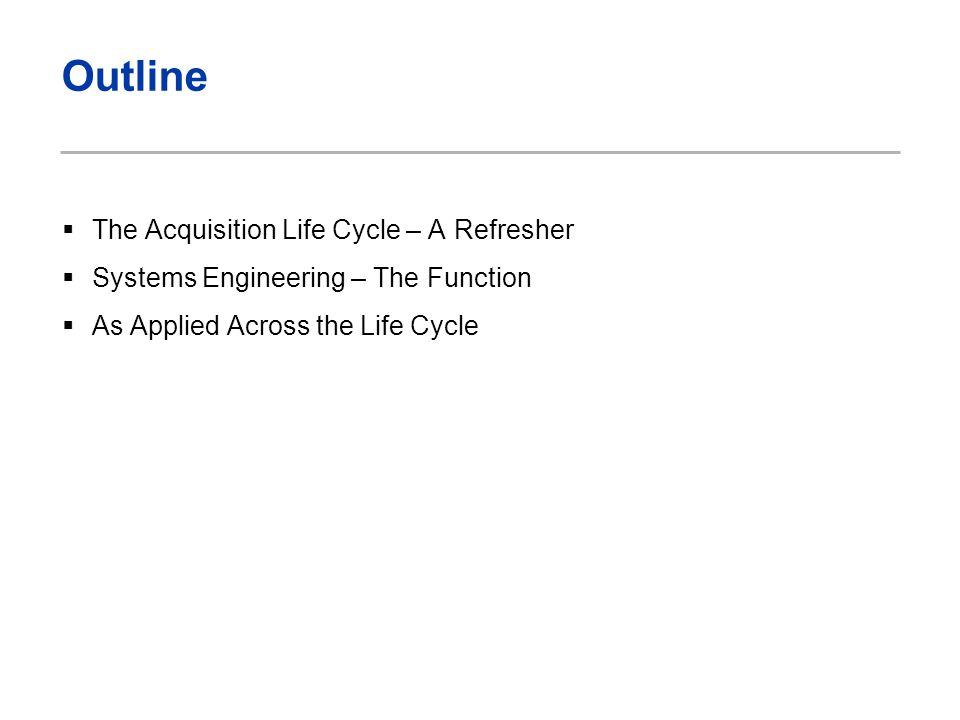 Outline The Acquisition Life Cycle – A Refresher Systems Engineering – The Function As Applied Across the Life Cycle