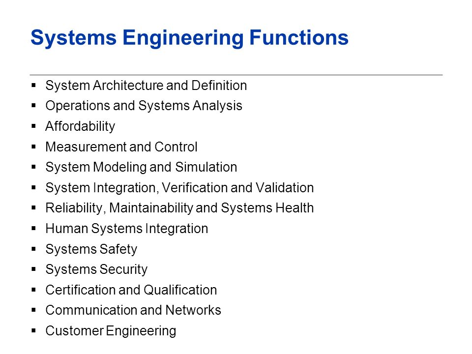 Systems Engineering Functions System Architecture and Definition Operations and Systems Analysis Affordability Measurement and Control System Modeling and Simulation System Integration, Verification and Validation Reliability, Maintainability and Systems Health Human Systems Integration Systems Safety Systems Security Certification and Qualification Communication and Networks Customer Engineering