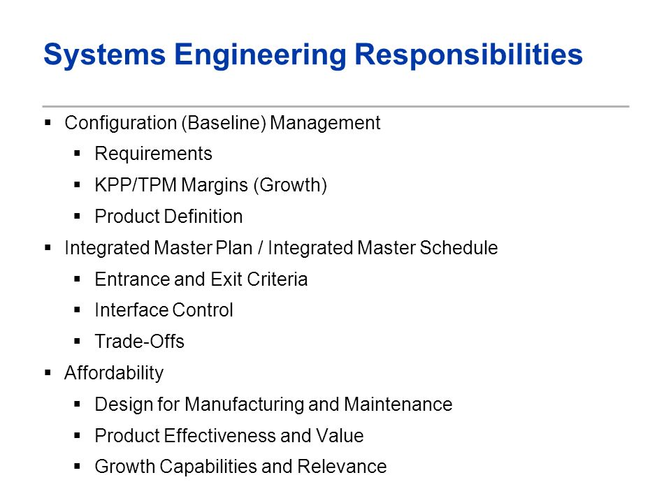 Systems Engineering Responsibilities Configuration (Baseline) Management Requirements KPP/TPM Margins (Growth) Product Definition Integrated Master Plan / Integrated Master Schedule Entrance and Exit Criteria Interface Control Trade-Offs Affordability Design for Manufacturing and Maintenance Product Effectiveness and Value Growth Capabilities and Relevance