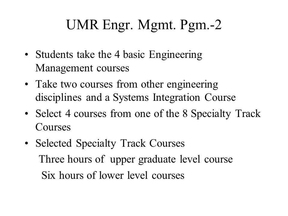 UMR Engr. Mgmt. Pgm.-2 Students take the 4 basic Engineering Management courses Take two courses from other engineering disciplines and a Systems Inte