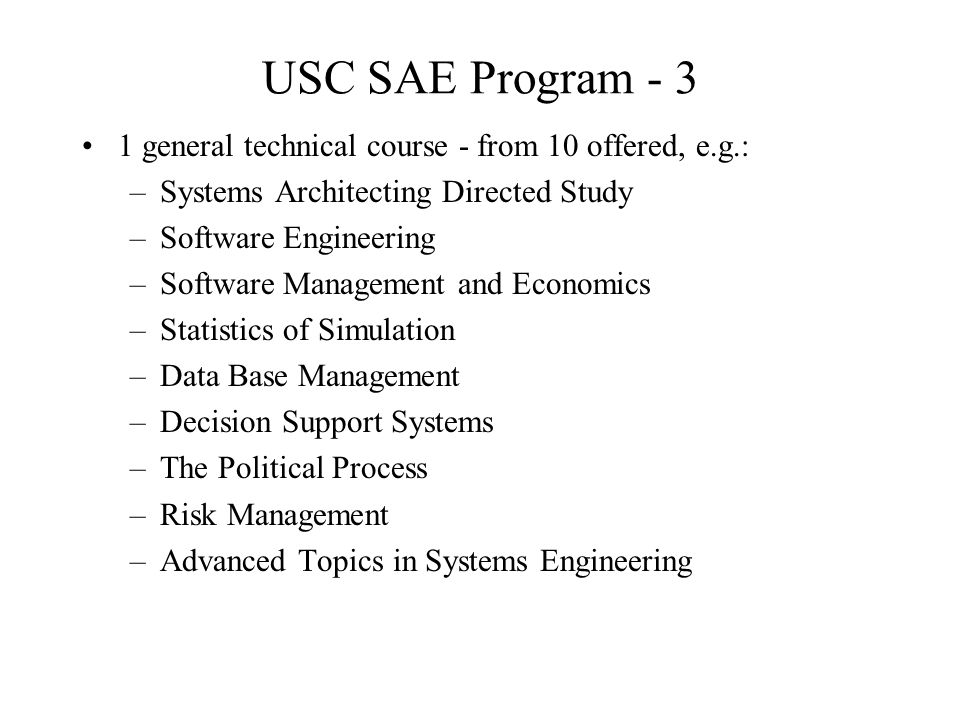 USC SAE Program - 3 1 general technical course - from 10 offered, e.g.: –Systems Architecting Directed Study –Software Engineering –Software Managemen