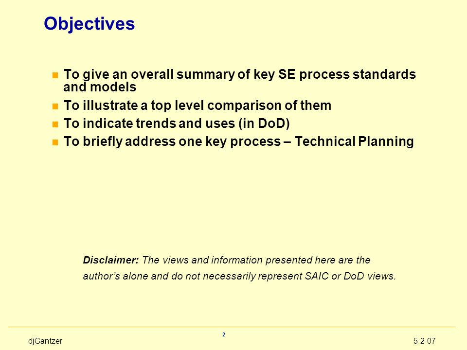 djGantzer5-2-07 2 Objectives n To give an overall summary of key SE process standards and models n To illustrate a top level comparison of them n To i