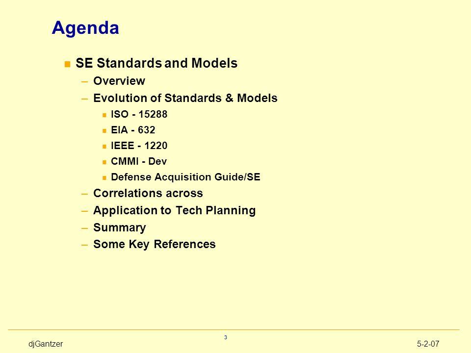 djGantzer5-2-07 3 Agenda n SE Standards and Models –Overview –Evolution of Standards & Models n ISO - 15288 n EIA - 632 n IEEE - 1220 n CMMI - Dev n D