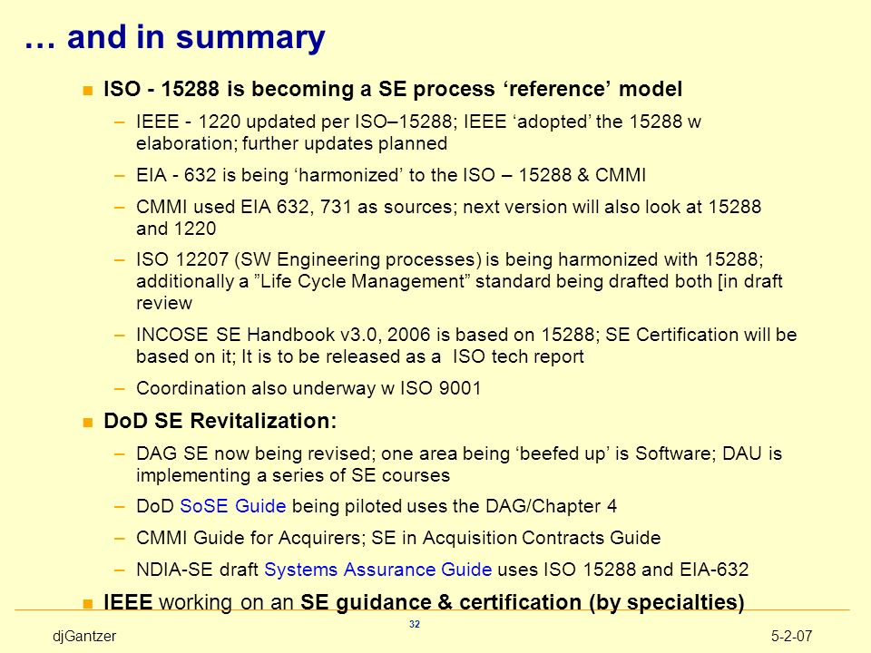 djGantzer5-2-07 32 … and in summary n ISO - 15288 is becoming a SE process reference model –IEEE - 1220 updated per ISO–15288; IEEE adopted the 15288