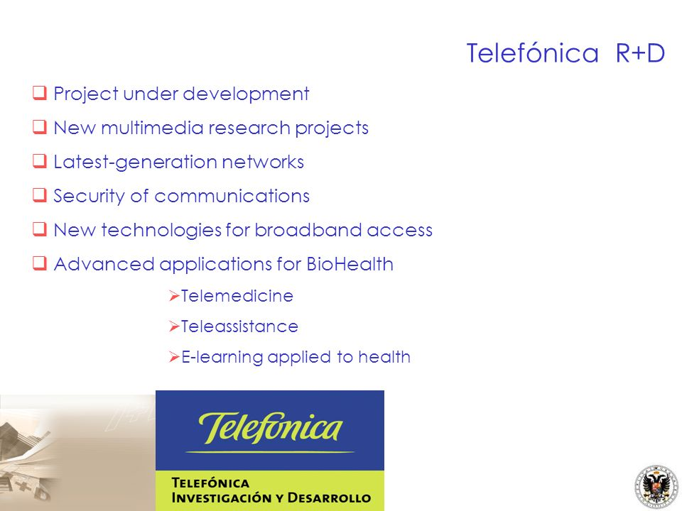 Project under development New multimedia research projects Latest-generation networks Security of communications New technologies for broadband access Advanced applications for BioHealth Telemedicine Teleassistance E-learning applied to health Telefónica R+D