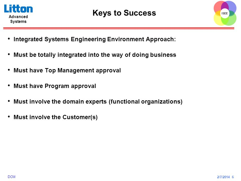 2/7/2014 6 ISEE Advanced Systems DCM Keys to Success Integrated Systems Engineering Environment Approach: Must be totally integrated into the way of d