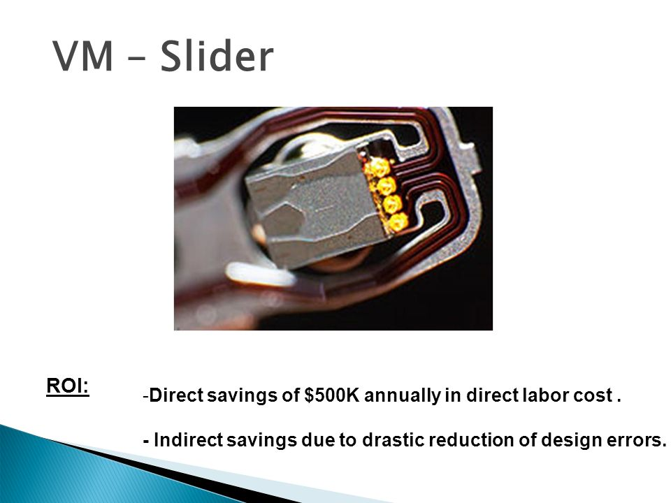 VM – Slider Design -Direct savings of $500K annually in direct labor cost. - Indirect savings due to drastic reduction of design errors. ROI:
