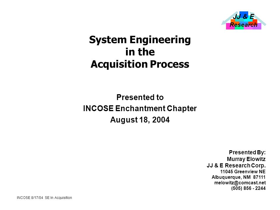JJ & E Research INCOSE 8/17/04 SE In Acquisition System Engineering in the Acquisition Process Presented to INCOSE Enchantment Chapter August 18, 2004 Presented By: Murray Elowitz JJ & E Research Corp.