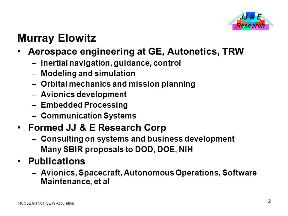 JJ & E Research INCOSE 8/17/04 SE In Acquisition 2 Murray Elowitz Aerospace engineering at GE, Autonetics, TRW –Inertial navigation, guidance, control –Modeling and simulation –Orbital mechanics and mission planning –Avionics development –Embedded Processing –Communication Systems Formed JJ & E Research Corp –Consulting on systems and business development –Many SBIR proposals to DOD, DOE, NIH Publications –Avionics, Spacecraft, Autonomous Operations, Software Maintenance, et al