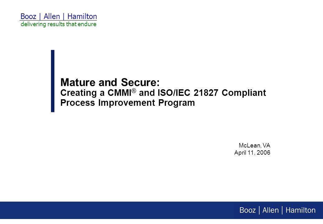 McLean, VA April 11, 2006 Booz | Allen | Hamilton delivering results that endure Mature and Secure: Creating a CMMI ® and ISO/IEC 21827 Compliant Process Improvement Program