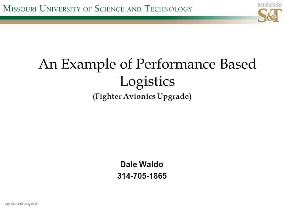 An Example of Performance Based Logistics (Fighter Avionics Upgrade) Dale Waldo 314-705-1865 Last Rev.