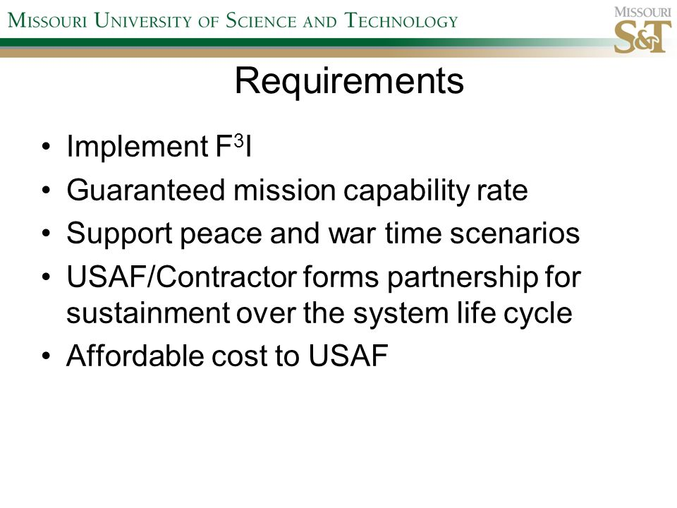 Requirements Implement F 3 I Guaranteed mission capability rate Support peace and war time scenarios USAF/Contractor forms partnership for sustainment over the system life cycle Affordable cost to USAF