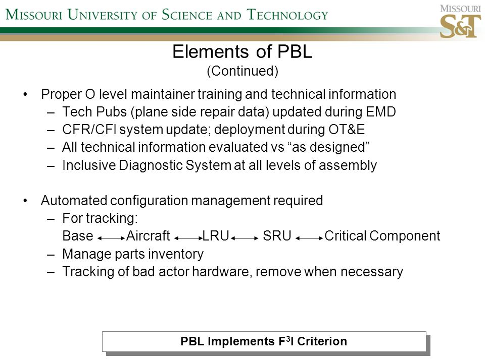 Proper O level maintainer training and technical information –Tech Pubs (plane side repair data) updated during EMD –CFR/CFI system update; deployment during OT&E –All technical information evaluated vs as designed –Inclusive Diagnostic System at all levels of assembly Automated configuration management required –For tracking: Base Aircraft LRU SRU Critical Component –Manage parts inventory –Tracking of bad actor hardware, remove when necessary Elements of PBL (Continued) PBL Implements F 3 I Criterion