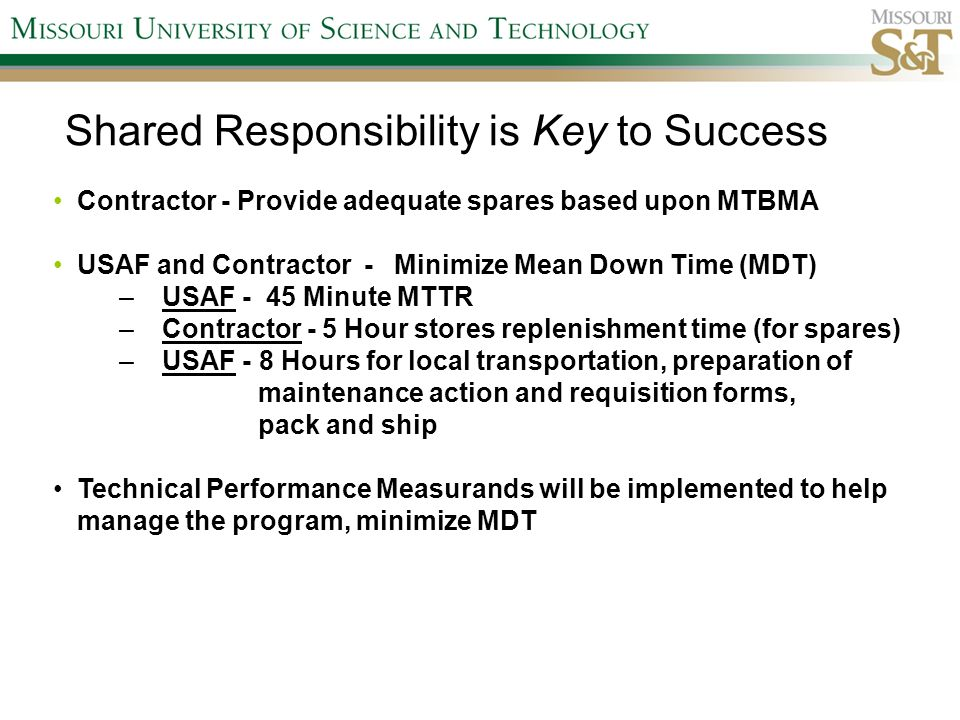 Shared Responsibility is Key to Success Contractor - Provide adequate spares based upon MTBMA USAF and Contractor - Minimize Mean Down Time (MDT) – USAF - 45 Minute MTTR – Contractor - 5 Hour stores replenishment time (for spares) – USAF - 8 Hours for local transportation, preparation of maintenance action and requisition forms, pack and ship Technical Performance Measurands will be implemented to help manage the program, minimize MDT