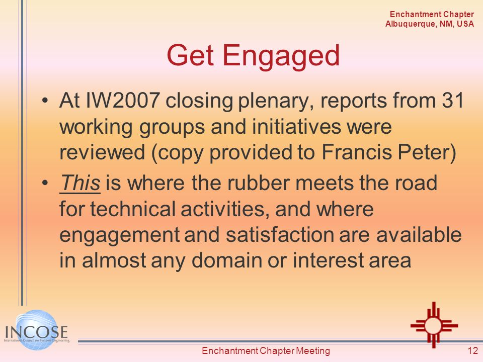 Enchantment Chapter Albuquerque, NM, USA Get Engaged At IW2007 closing plenary, reports from 31 working groups and initiatives were reviewed (copy provided to Francis Peter) This is where the rubber meets the road for technical activities, and where engagement and satisfaction are available in almost any domain or interest area Enchantment Chapter Meeting12