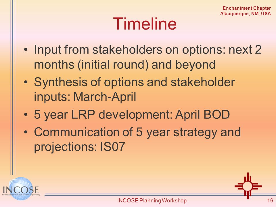 Enchantment Chapter Albuquerque, NM, USA Timeline Input from stakeholders on options: next 2 months (initial round) and beyond Synthesis of options and stakeholder inputs: March-April 5 year LRP development: April BOD Communication of 5 year strategy and projections: IS07 16INCOSE Planning Workshop